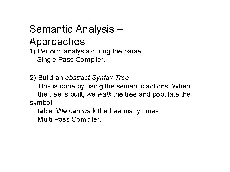 Semantic Analysis – Approaches 1) Perform analysis during the parse. Single Pass Compiler. 2)