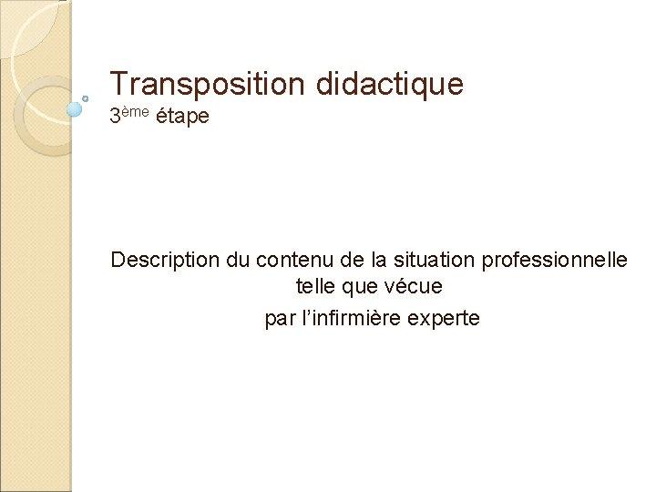 Transposition didactique 3ème étape Description du contenu de la situation professionnelle telle que vécue