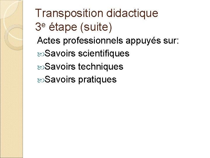 Transposition didactique 3 e étape (suite) Actes professionnels appuyés sur: Savoirs scientifiques Savoirs techniques