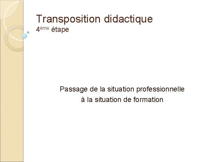 Transposition didactique 4ème étape Passage de la situation professionnelle à la situation de formation