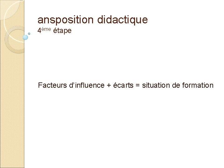 ansposition didactique 4ème étape Facteurs d'influence + écarts = situation de formation