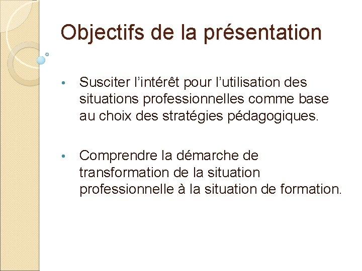 Objectifs de la présentation • Susciter l'intérêt pour l'utilisation des situations professionnelles comme base