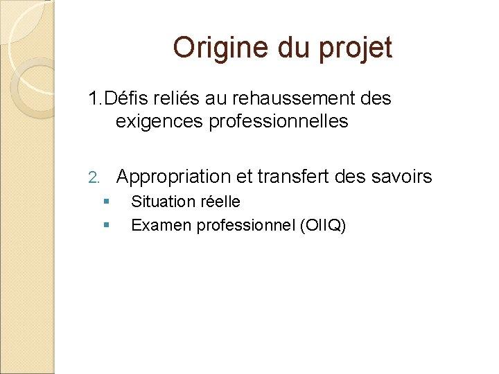 Origine du projet 1. Défis reliés au rehaussement des exigences professionnelles Appropriation et transfert