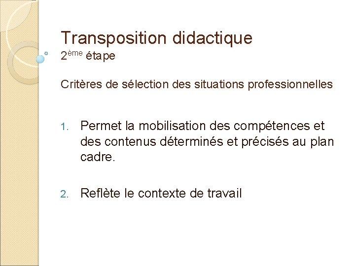 Transposition didactique 2ème étape Critères de sélection des situations professionnelles 1. Permet la mobilisation