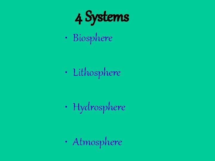 4 Systems • Biosphere • Lithosphere • Hydrosphere • Atmosphere