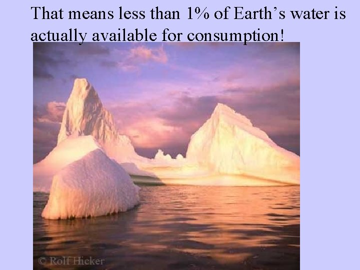 That means less than 1% of Earth's water is actually available for consumption!