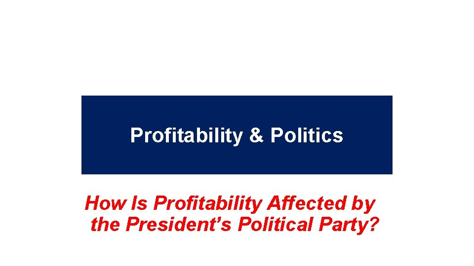 Profitability & Politics How Is Profitability Affected by the President's Political Party? 32