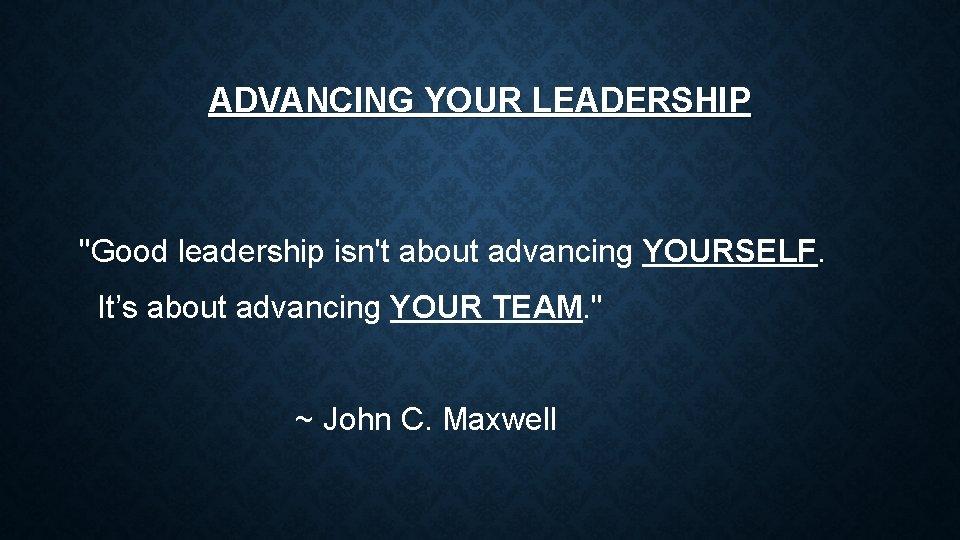 "ADVANCING YOUR LEADERSHIP ""Good leadership isn't about advancing YOURSELF. It's about advancing YOUR TEAM."