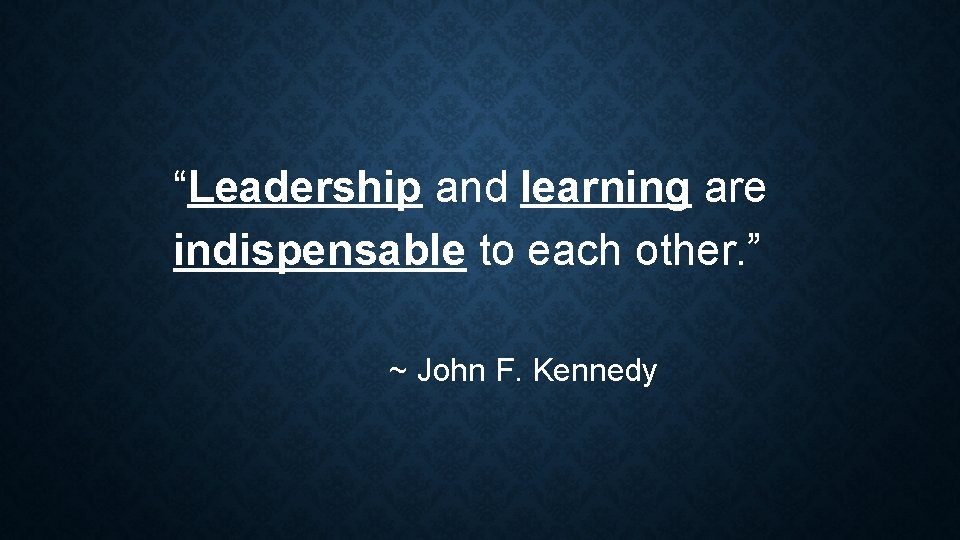 """""""Leadership and learning are indispensable to each other. """" ~ John F. Kennedy"""