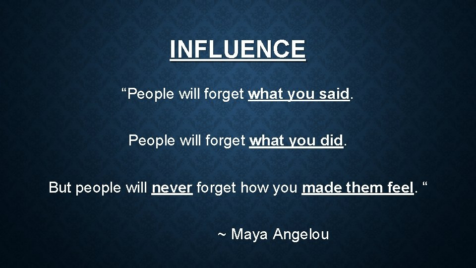 """INFLUENCE """"People will forget what you said. People will forget what you did. But"""