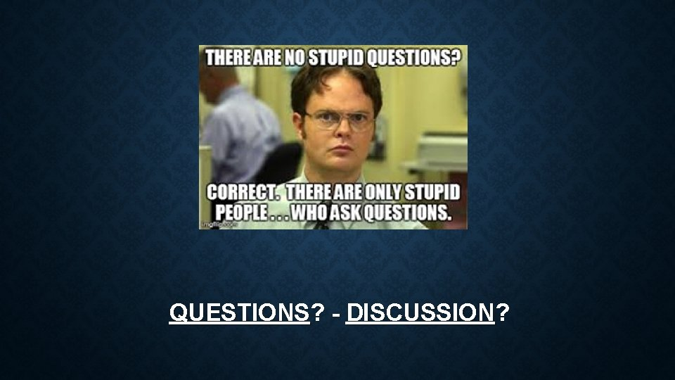 QUESTIONS? - DISCUSSION?