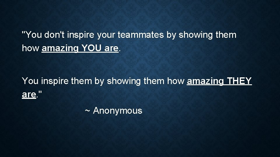 """""""You don't inspire your teammates by showing them how amazing YOU are. You inspire"""