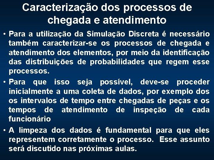 Caracterização dos processos de chegada e atendimento • Para a utilização da Simulação Discreta