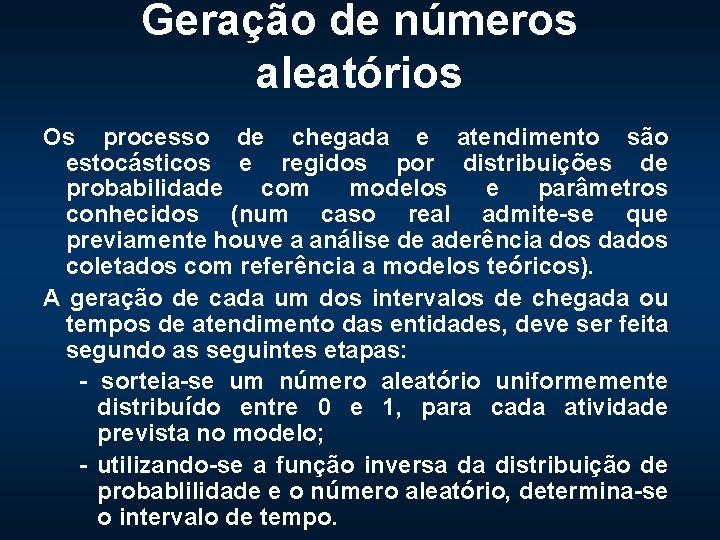 Geração de números aleatórios Os processo de chegada e atendimento são estocásticos e regidos