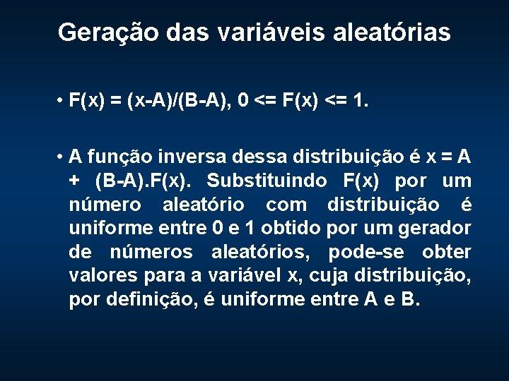Geração das variáveis aleatórias • F(x) = (x-A)/(B-A), 0 <= F(x) <= 1. •