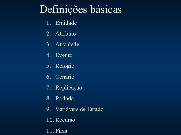 Definições básicas 1. Entidade 2. Atributo 3. Atividade 4. Evento 5. Relógio 6. Cenário