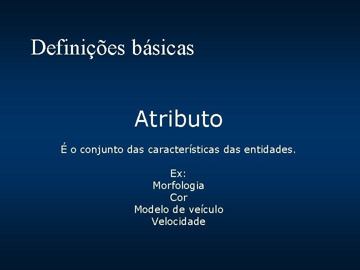 Definições básicas Atributo É o conjunto das características das entidades. Ex: Morfologia Cor Modelo