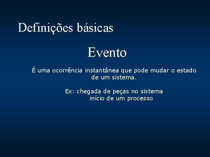 Definições básicas Evento É uma ocorrência instantânea que pode mudar o estado de um