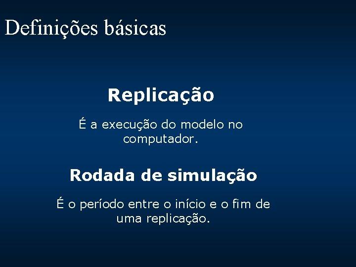 Definições básicas Replicação É a execução do modelo no computador. Rodada de simulação É
