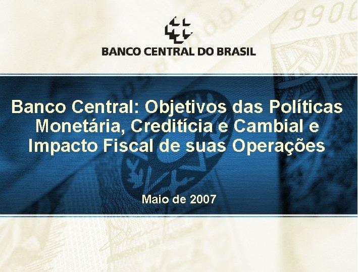 Banco Central: Objetivos das Políticas Monetária, Creditícia e Cambial e Impacto Fiscal de suas