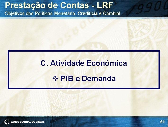 Prestação de Contas - LRF Objetivos das Políticas Monetária, Creditícia e Cambial C. Atividade