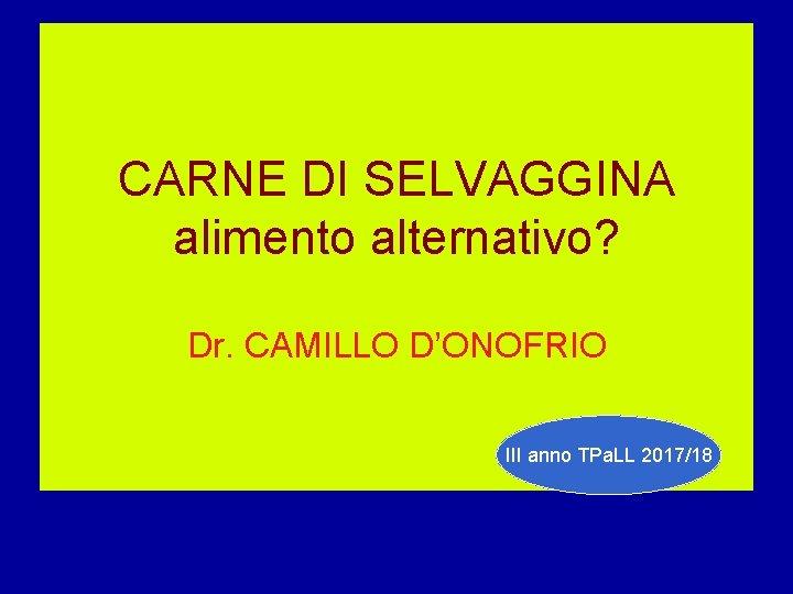 CARNE DI SELVAGGINA alimento alternativo? Dr. CAMILLO D'ONOFRIO III anno TPa. LL 2017/18