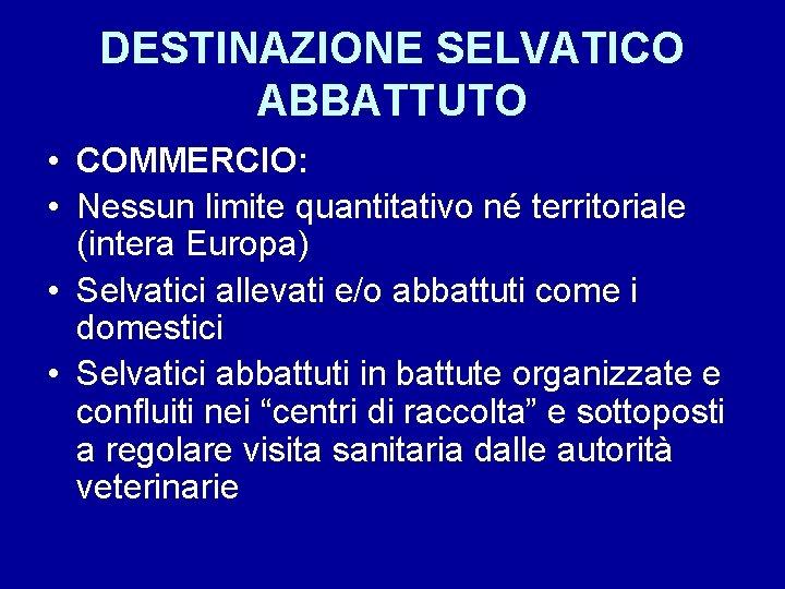 DESTINAZIONE SELVATICO ABBATTUTO • COMMERCIO: • Nessun limite quantitativo né territoriale (intera Europa) •