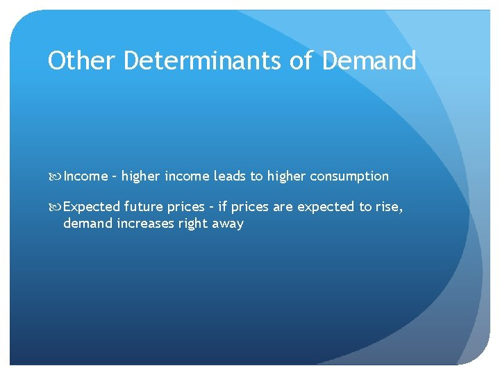 Other Determinants of Demand Income – higher income leads to higher consumption Expected future
