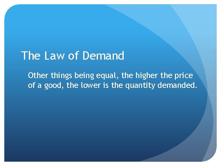 The Law of Demand Other things being equal, the higher the price of a