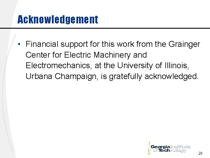 Acknowledgement • Financial support for this work from the Grainger Center for Electric Machinery