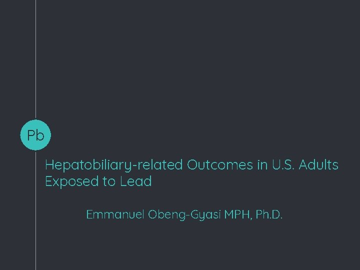 Pb Hepatobiliary-related Outcomes in U. S. Adults Exposed to Lead Emmanuel Obeng-Gyasi MPH, Ph.