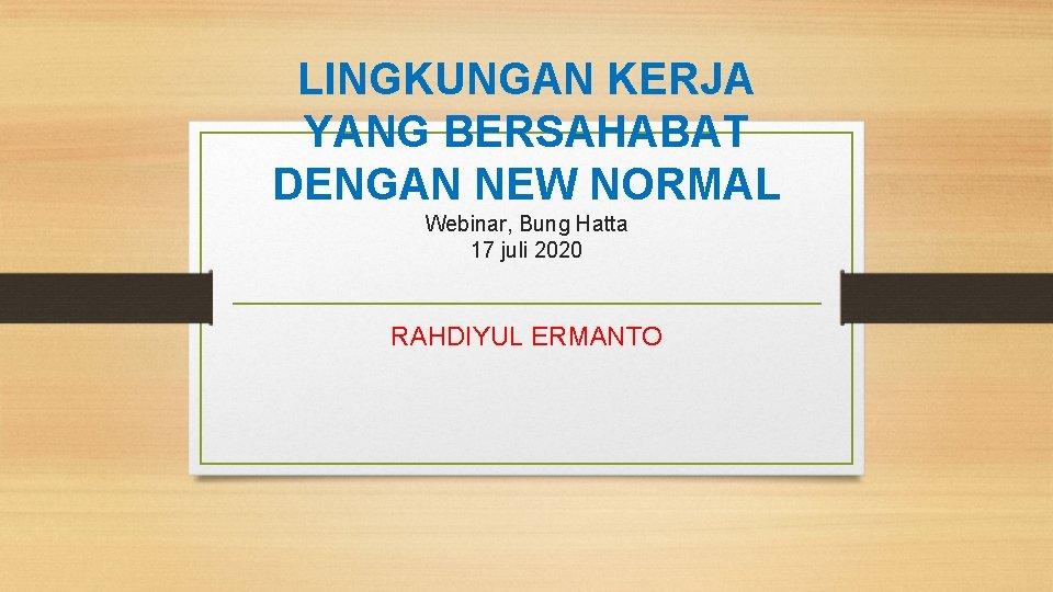 LINGKUNGAN KERJA YANG BERSAHABAT DENGAN NEW NORMAL Webinar, Bung Hatta 17 juli 2020 RAHDIYUL