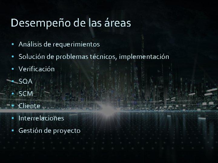 Desempeño de las áreas • Análisis de requerimientos • Solución de problemas técnicos, implementación
