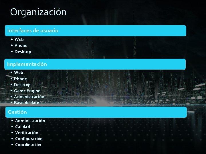 Organización Interfaces de usuario • Web • Phone • Desktop Implementación • • •