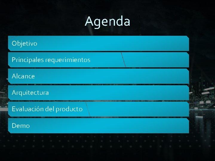 Agenda Objetivo Principales requerimientos Alcance Arquitectura Evaluación del producto Demo