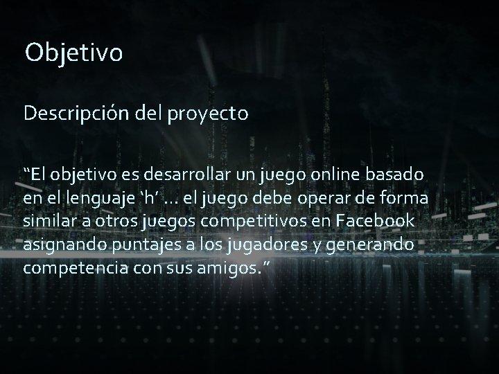 """Objetivo Descripción del proyecto """"El objetivo es desarrollar un juego online basado en el"""