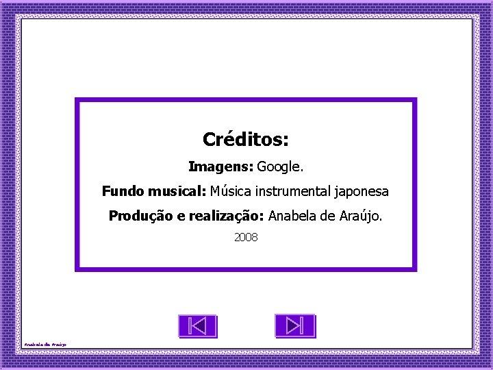 Créditos: Imagens: Google. Fundo musical: Música instrumental japonesa Produção e realização: Anabela de Araújo.