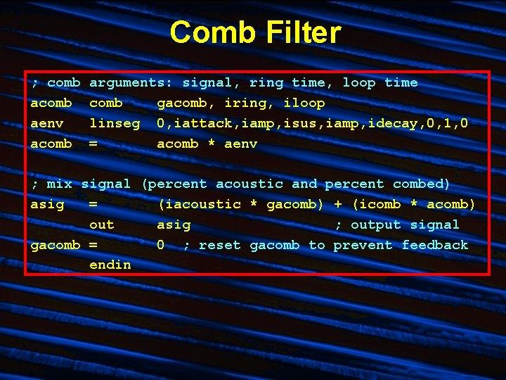 Comb Filter ; comb aenv acomb arguments: signal, ring time, loop time comb gacomb,