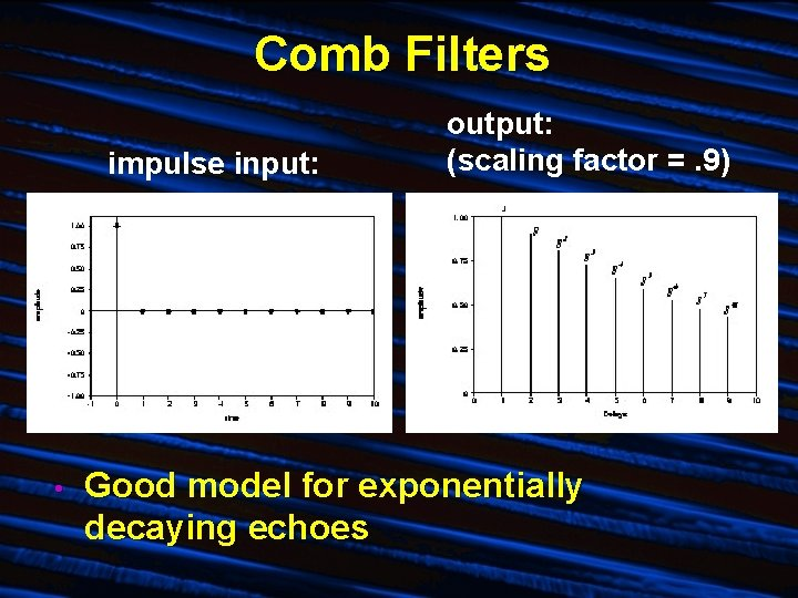 Comb Filters impulse input: • output: (scaling factor =. 9) Good model for exponentially