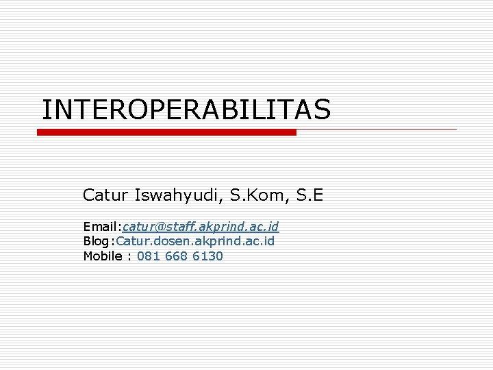 INTEROPERABILITAS Catur Iswahyudi, S. Kom, S. E Email: catur@staff. akprind. ac. id Blog: Catur.