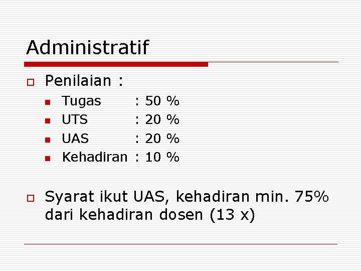 Administratif o Penilaian : n n o Tugas UTS UAS Kehadiran : : 50