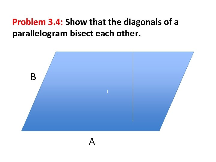 Problem 3. 4: Show that the diagonals of a parallelogram bisect each other. B