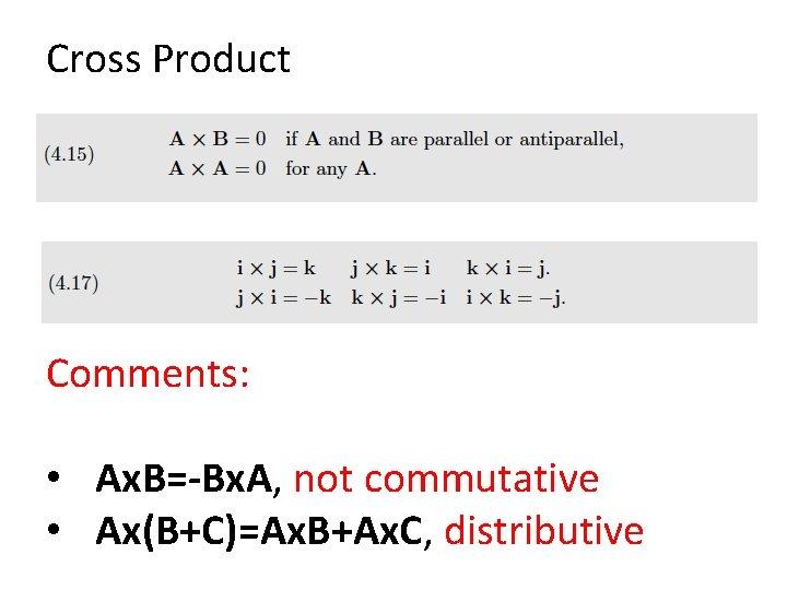 Cross Product Comments: • Ax. B=-Bx. A, not commutative • Ax(B+C)=Ax. B+Ax. C, distributive