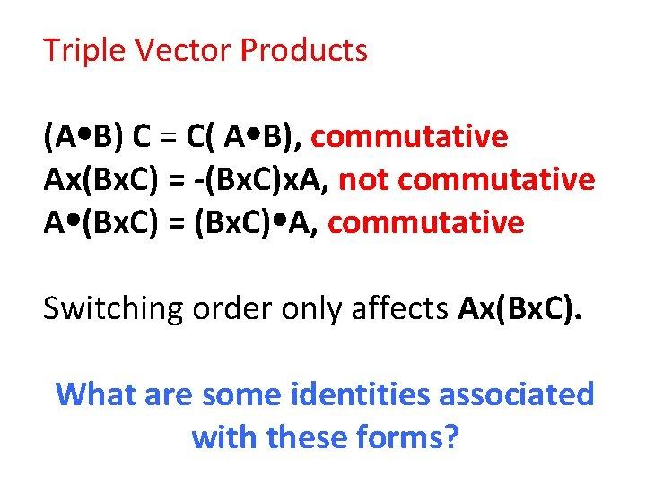 Triple Vector Products (A B) C = C( A B), commutative Ax(Bx. C) =