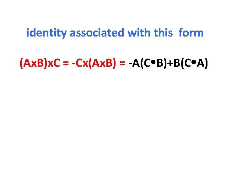 identity associated with this form (Ax. B)x. C = -Cx(Ax. B) = -A(C B)+B(C