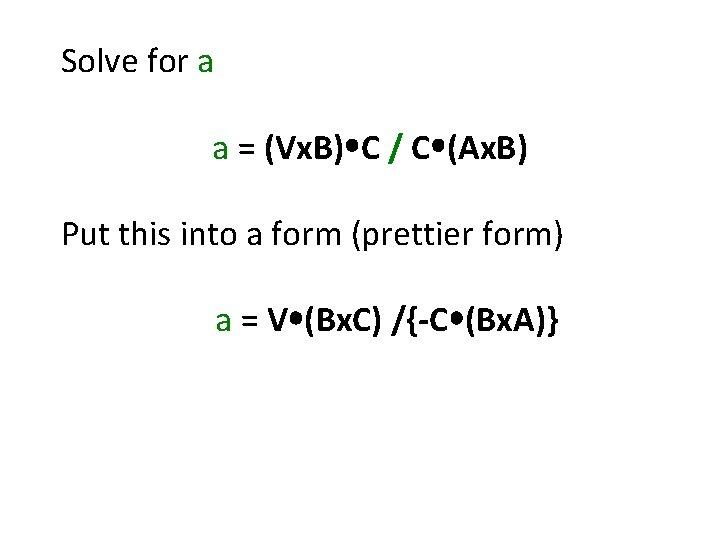Solve for a a = (Vx. B) C / C (Ax. B) Put this