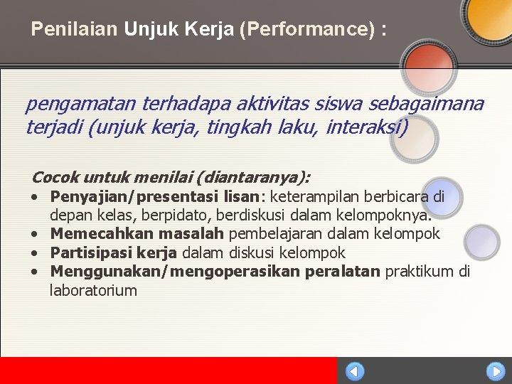 Penilaian Unjuk Kerja (Performance) : pengamatan terhadapa aktivitas siswa sebagaimana terjadi (unjuk kerja, tingkah
