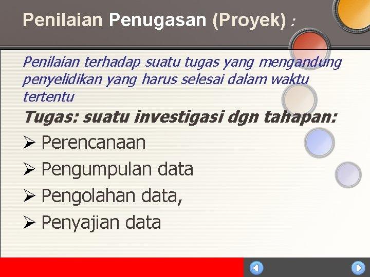Penilaian Penugasan (Proyek) : Penilaian terhadap suatu tugas yang mengandung penyelidikan yang harus selesai