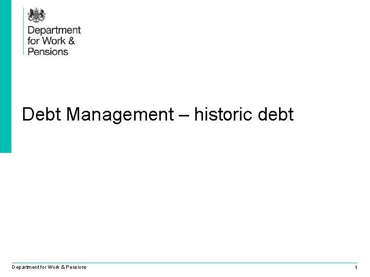 Debt Management – historic debt Department for Work & Pensions 1