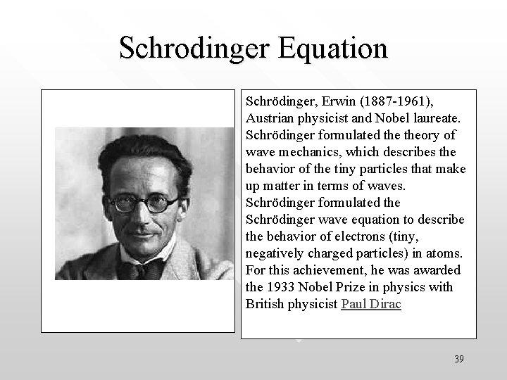 Schrodinger Equation Schrödinger, Erwin (1887 -1961), Austrian physicist and Nobel laureate. Schrödinger formulated theory